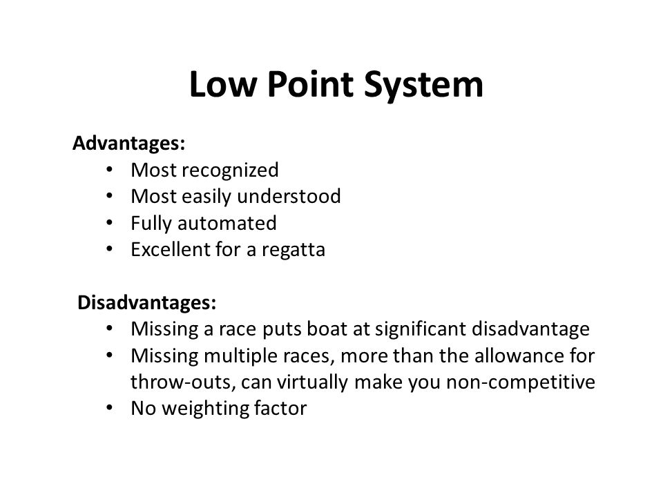 Low Point System Advantages: Most recognized Most easily understood Fully automated Excellent for a regatta Disadvantages: Missing a race puts boat at significant disadvantage Missing multiple races, more than the allowance for throw-outs, can virtually make you non-competitive No weighting factor