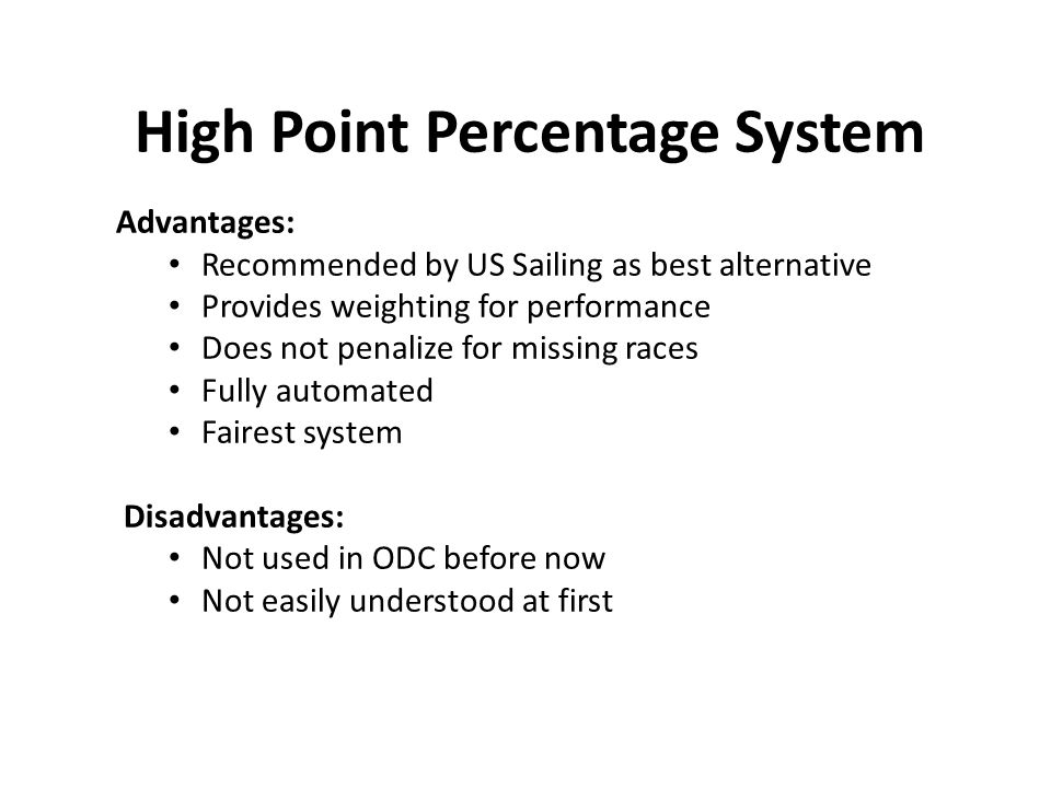 High Point Percentage System Advantages: Recommended by US Sailing as best alternative Provides weighting for performance Does not penalize for missing races Fully automated Fairest system Disadvantages: Not used in ODC before now Not easily understood at first