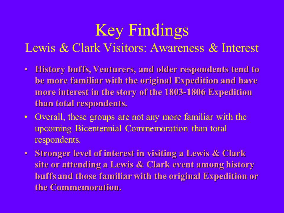 Key Findings Lewis & Clark Visitors: Awareness & Interest History buffs, Venturers, and older respondents tend to be more familiar with the original Expedition and have more interest in the story of the 1803-1806 Expedition than total respondents.History buffs, Venturers, and older respondents tend to be more familiar with the original Expedition and have more interest in the story of the 1803-1806 Expedition than total respondents.