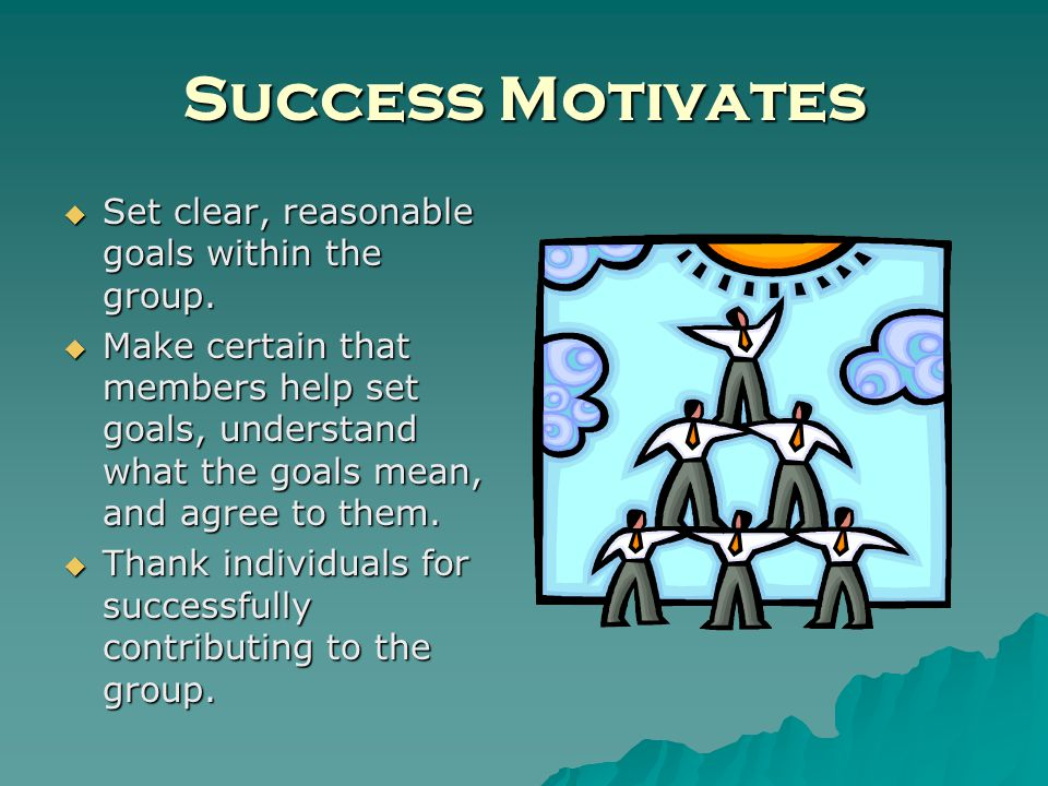 Success Motivates Set clear, reasonable goals within the group.