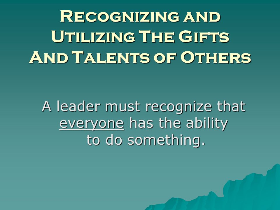 Recognizing and Utilizing The Gifts And Talents of Others A leader must recognize that everyone has the ability to do something.