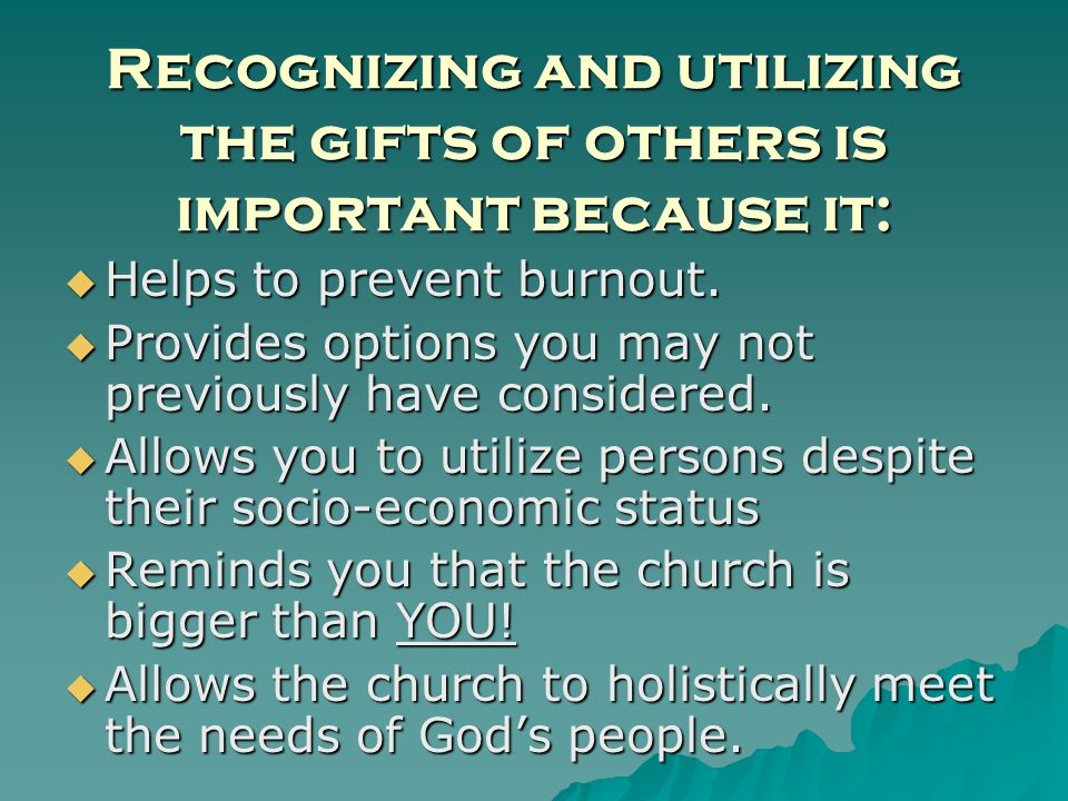 Recognizing and utilizing the gifts of others is important because it: Helps to prevent burnout.
