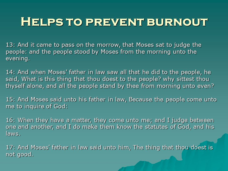 Helps to prevent burnout 13: And it came to pass on the morrow, that Moses sat to judge the people: and the people stood by Moses from the morning unto the evening.