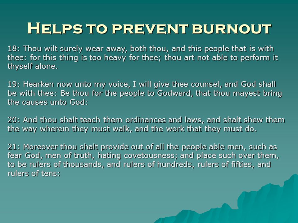 Helps to prevent burnout 18: Thou wilt surely wear away, both thou, and this people that is with thee: for this thing is too heavy for thee; thou art not able to perform it thyself alone.