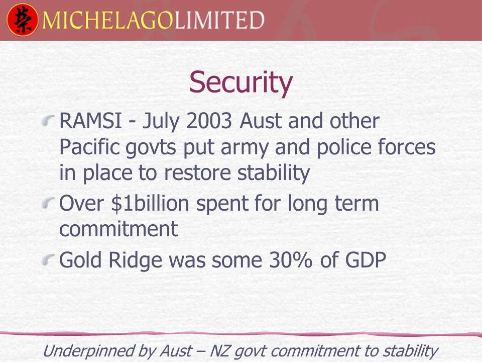 Security RAMSI - July 2003 Aust and other Pacific govts put army and police forces in place to restore stability Over $1billion spent for long term commitment Gold Ridge was some 30% of GDP Underpinned by Aust – NZ govt commitment to stability