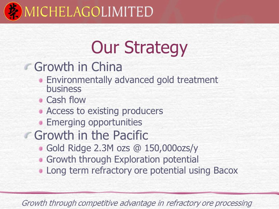 Our Strategy Growth in China Environmentally advanced gold treatment business Cash flow Access to existing producers Emerging opportunities Growth in the Pacific Gold Ridge 2.3M ozs @ 150,000ozs/y Growth through Exploration potential Long term refractory ore potential using Bacox Growth through competitive advantage in refractory ore processing