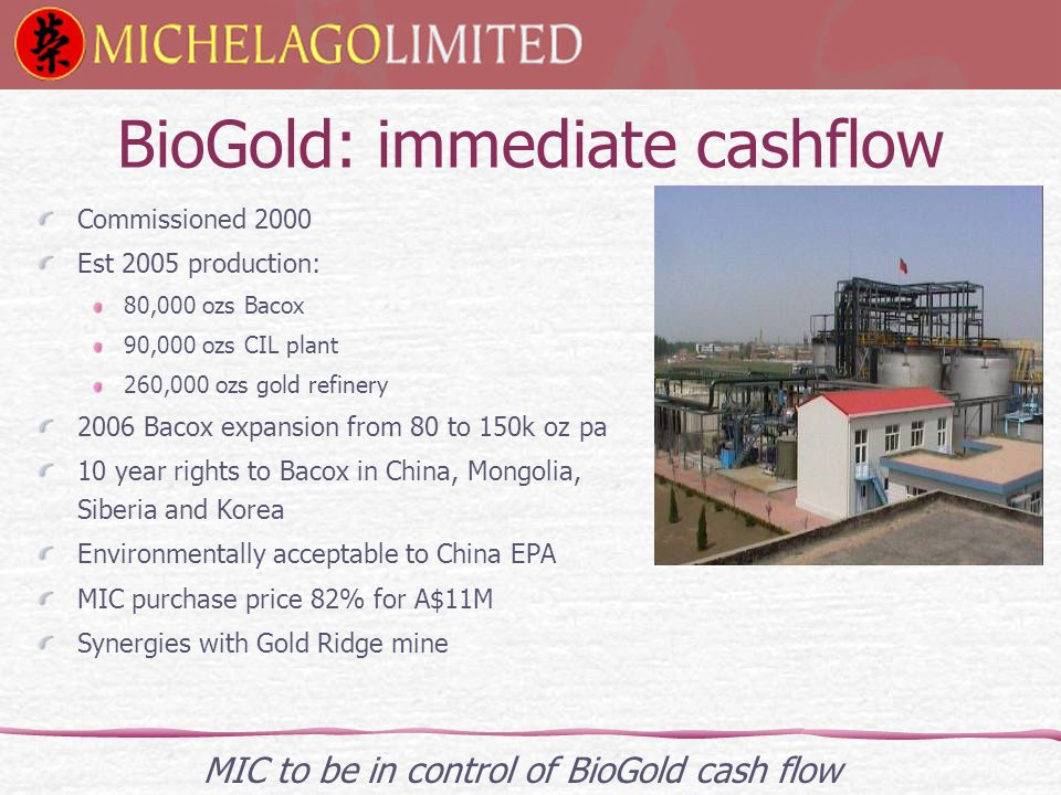 BioGold: immediate cashflow Commissioned 2000 Est 2005 production: 80,000 ozs Bacox 90,000 ozs CIL plant 260,000 ozs gold refinery 2006 Bacox expansion from 80 to 150k oz pa 10 year rights to Bacox in China, Mongolia, Siberia and Korea Environmentally acceptable to China EPA MIC purchase price 82% for A$11M Synergies with Gold Ridge mine MIC to be in control of BioGold cash flow