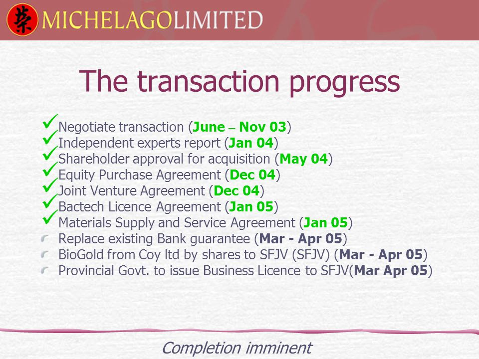 The transaction progress Negotiate transaction (June – Nov 03) Independent experts report (Jan 04) Shareholder approval for acquisition (May 04) Equity Purchase Agreement (Dec 04) Joint Venture Agreement (Dec 04) Bactech Licence Agreement (Jan 05) Materials Supply and Service Agreement (Jan 05) Replace existing Bank guarantee (Mar - Apr 05) BioGold from Coy ltd by shares to SFJV (SFJV) (Mar - Apr 05) Provincial Govt.