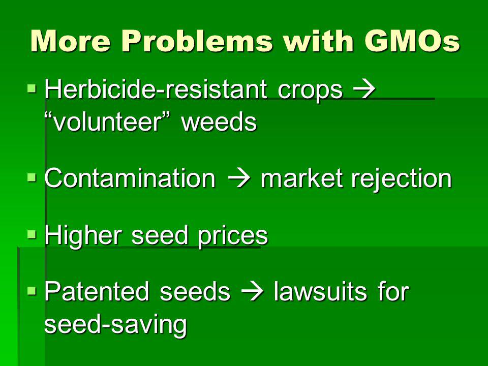 More Problems with GMOs Herbicide-resistant crops volunteer weeds Herbicide-resistant crops volunteer weeds Contamination market rejection Contamination market rejection Higher seed prices Higher seed prices Patented seeds lawsuits for seed-saving Patented seeds lawsuits for seed-saving