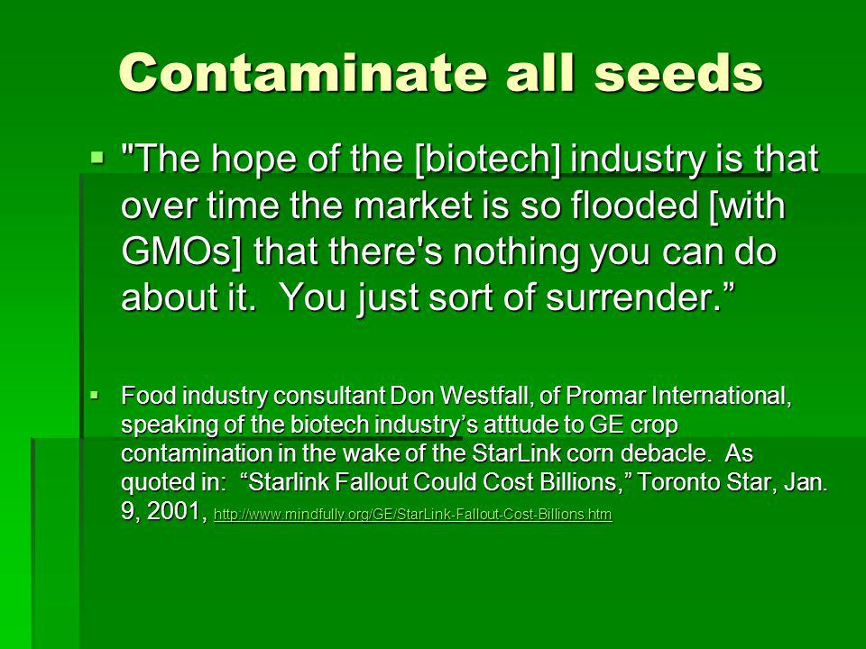 Contaminate all seeds The hope of the [biotech] industry is that over time the market is so flooded [with GMOs] that there s nothing you can do about it.