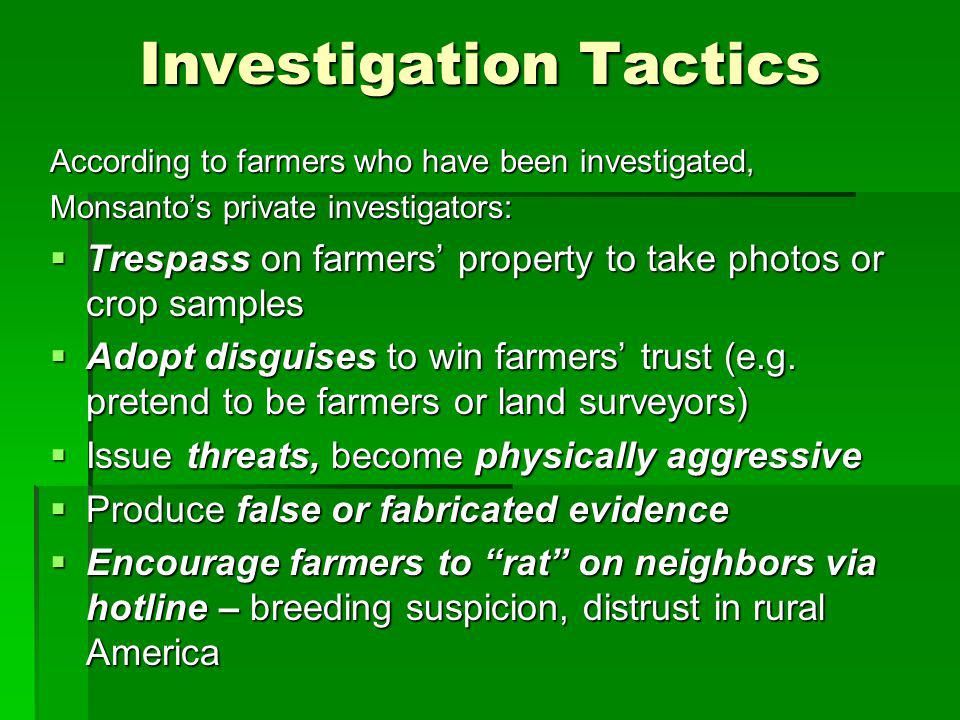 Investigation Tactics According to farmers who have been investigated, Monsantos private investigators: Trespass on farmers property to take photos or crop samples Trespass on farmers property to take photos or crop samples Adopt disguises to win farmers trust (e.g.