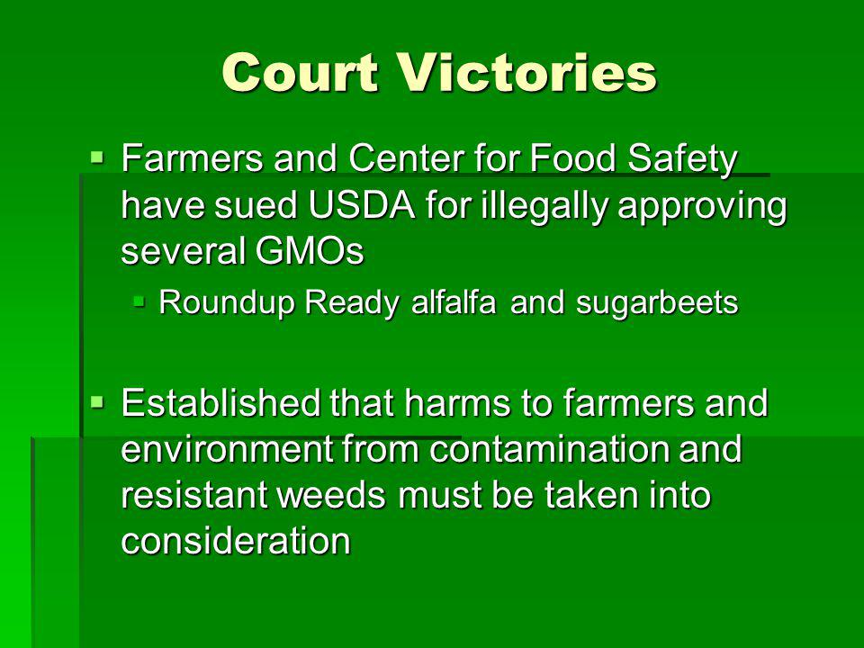 Court Victories Farmers and Center for Food Safety have sued USDA for illegally approving several GMOs Farmers and Center for Food Safety have sued USDA for illegally approving several GMOs Roundup Ready alfalfa and sugarbeets Roundup Ready alfalfa and sugarbeets Established that harms to farmers and environment from contamination and resistant weeds must be taken into consideration Established that harms to farmers and environment from contamination and resistant weeds must be taken into consideration
