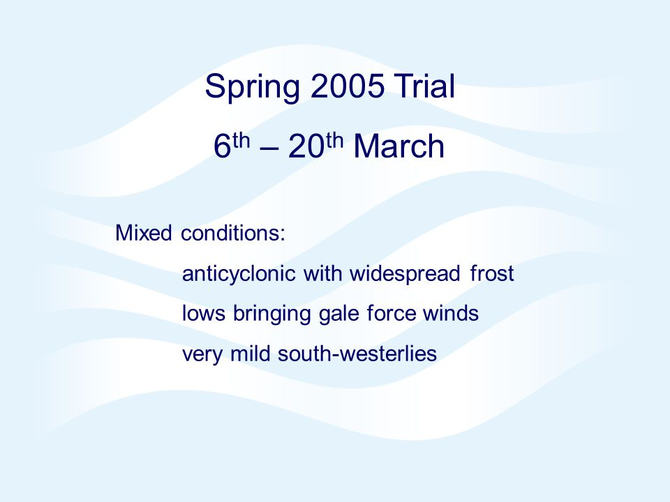 Page 3 NAE 4DVAR Oct 2006 © Crown copyright 2006 Spring 2005 Trial 6 th – 20 th March Mixed conditions: anticyclonic with widespread frost lows bringing gale force winds very mild south-westerlies