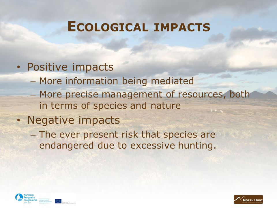 E COLOGICAL IMPACTS Positive impacts – More information being mediated – More precise management of resources, both in terms of species and nature Negative impacts – The ever present risk that species are endangered due to excessive hunting.
