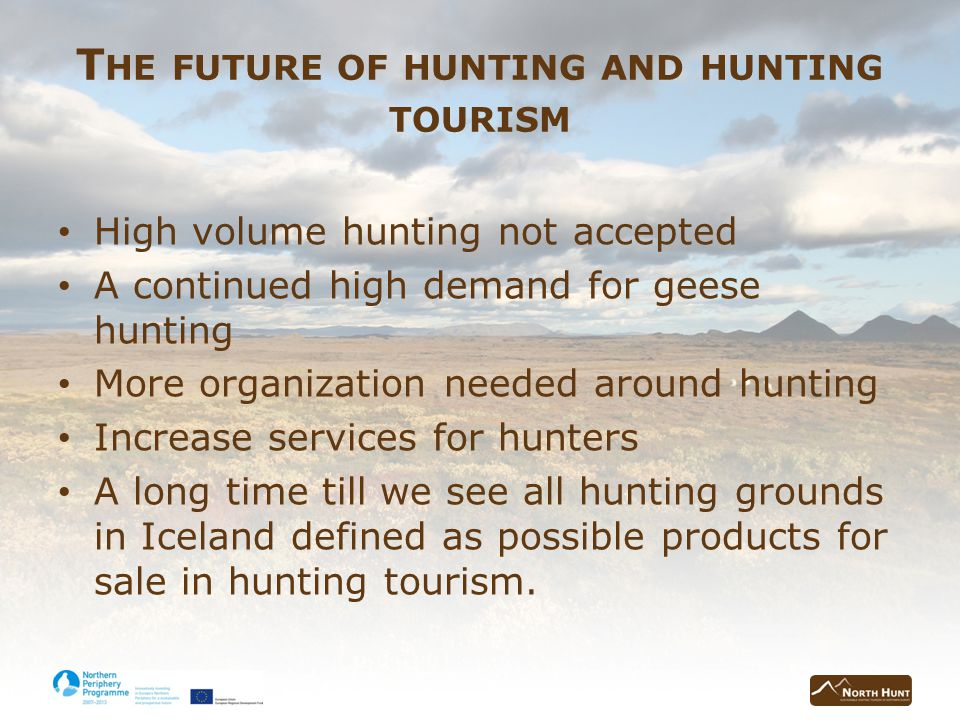 T HE FUTURE OF HUNTING AND HUNTING TOURISM High volume hunting not accepted A continued high demand for geese hunting More organization needed around hunting Increase services for hunters A long time till we see all hunting grounds in Iceland defined as possible products for sale in hunting tourism.