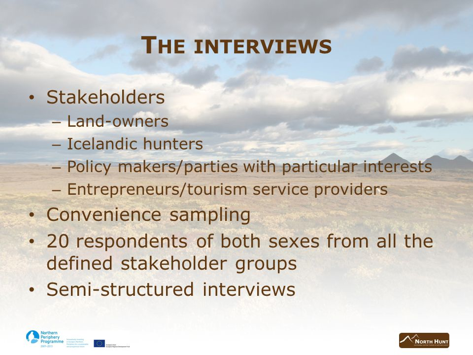 T HE INTERVIEWS Stakeholders – Land-owners – Icelandic hunters – Policy makers/parties with particular interests – Entrepreneurs/tourism service providers Convenience sampling 20 respondents of both sexes from all the defined stakeholder groups Semi-structured interviews