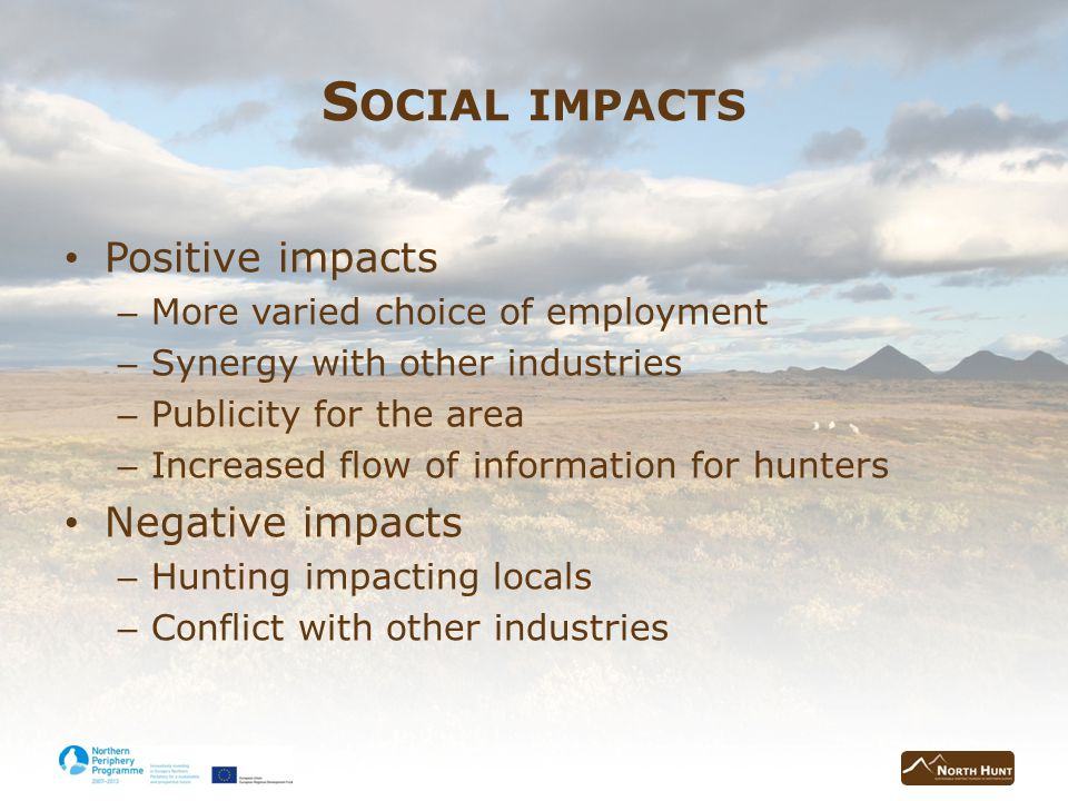 S OCIAL IMPACTS Positive impacts – More varied choice of employment – Synergy with other industries – Publicity for the area – Increased flow of information for hunters Negative impacts – Hunting impacting locals – Conflict with other industries