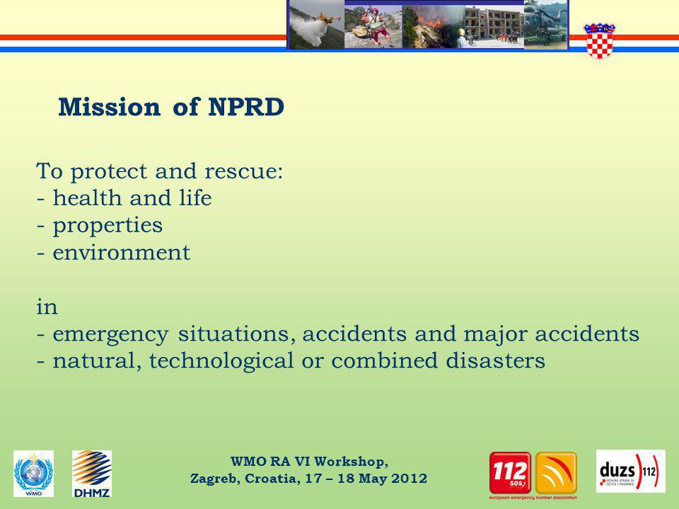 WMO RA VI Workshop, Zagreb, Croatia, 17 – 18 May 2012 Mission of NPRD To protect and rescue: - health and life - properties - environment in - emergency situations, accidents and major accidents - natural, technological or combined disasters