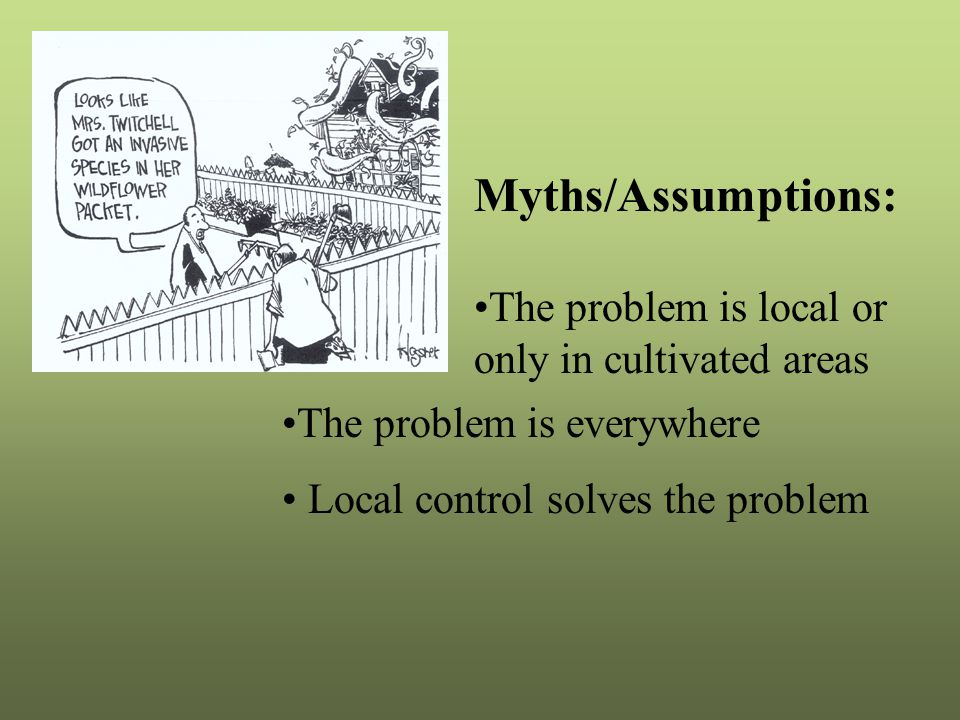 Myths/Assumptions: The problem is local or only in cultivated areas The problem is everywhere Local control solves the problem