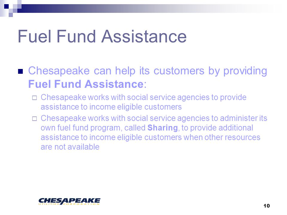 10 Fuel Fund Assistance Chesapeake can help its customers by providing Fuel Fund Assistance: Chesapeake works with social service agencies to provide assistance to income eligible customers Chesapeake works with social service agencies to administer its own fuel fund program, called Sharing, to provide additional assistance to income eligible customers when other resources are not available