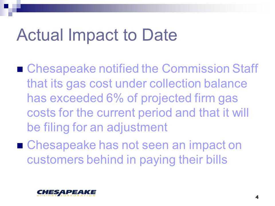 4 Actual Impact to Date Chesapeake notified the Commission Staff that its gas cost under collection balance has exceeded 6% of projected firm gas costs for the current period and that it will be filing for an adjustment Chesapeake has not seen an impact on customers behind in paying their bills