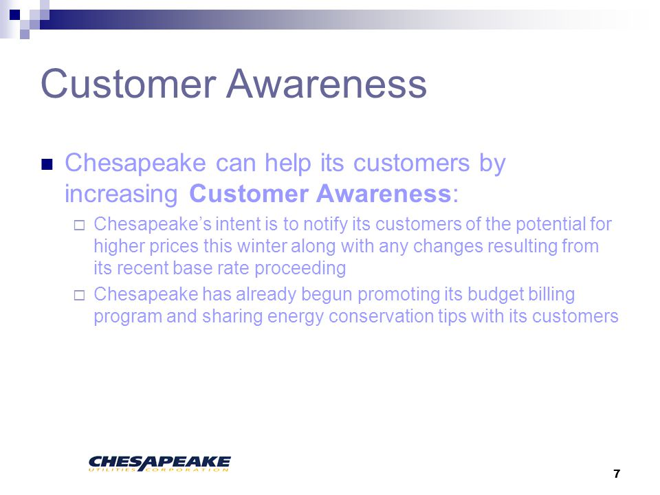 7 Customer Awareness Chesapeake can help its customers by increasing Customer Awareness: Chesapeakes intent is to notify its customers of the potential for higher prices this winter along with any changes resulting from its recent base rate proceeding Chesapeake has already begun promoting its budget billing program and sharing energy conservation tips with its customers