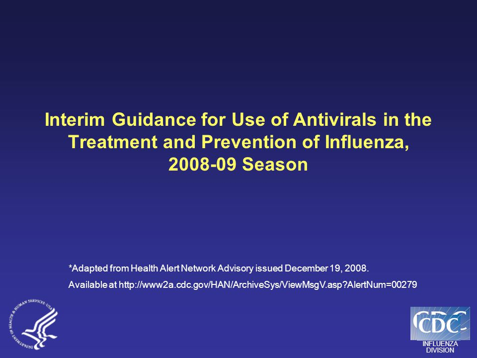INFLUENZA DIVISION Interim Guidance for Use of Antivirals in the Treatment and Prevention of Influenza, 2008-09 Season *Adapted from Health Alert Network Advisory issued December 19, 2008.
