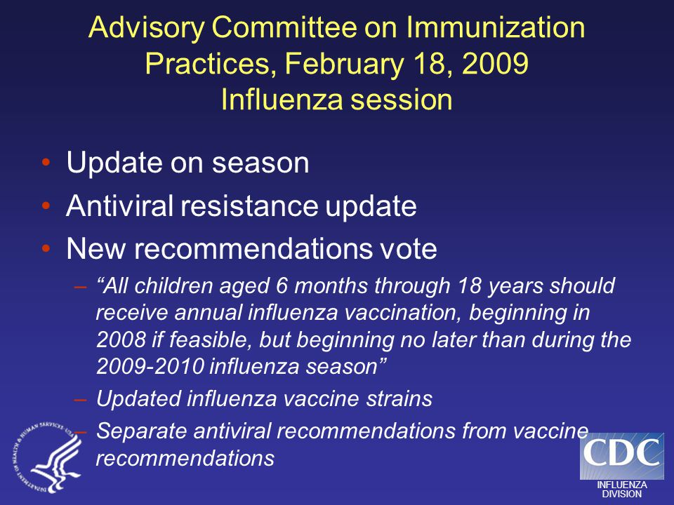 INFLUENZA DIVISION Advisory Committee on Immunization Practices, February 18, 2009 Influenza session Update on season Antiviral resistance update New recommendations vote –All children aged 6 months through 18 years should receive annual influenza vaccination, beginning in 2008 if feasible, but beginning no later than during the 2009-2010 influenza season –Updated influenza vaccine strains –Separate antiviral recommendations from vaccine recommendations