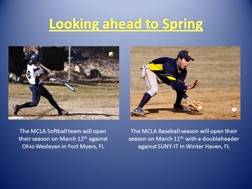 The MCLA Softball team will open their season on March 12 th against Ohio Wesleyan in Fort Myers, FL The MCLA Baseball season will open their season on March 11 th with a doubleheader against SUNY-IT in Winter Haven, FL