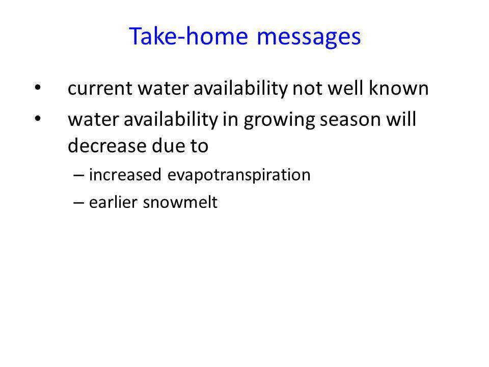 Take-home messages current water availability not well known water availability in growing season will decrease due to – increased evapotranspiration – earlier snowmelt