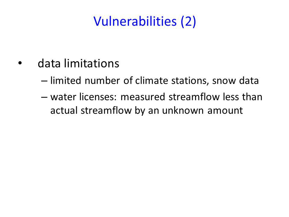 Vulnerabilities (2) data limitations – limited number of climate stations, snow data – water licenses: measured streamflow less than actual streamflow by an unknown amount