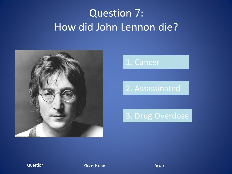 Question 7: How did John Lennon die. 1. Cancer 2.