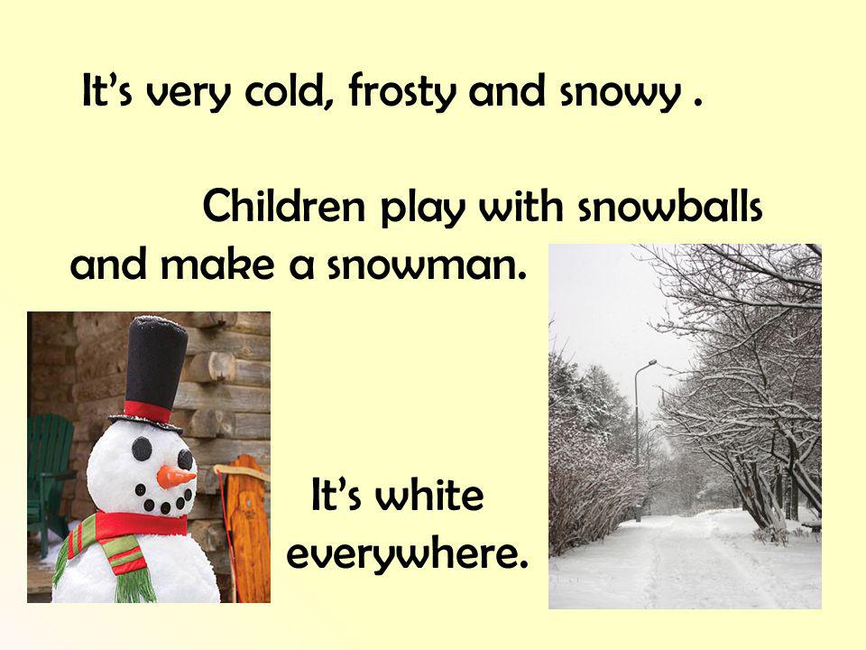 Its very cold, frosty and snowy. Children play with snowballs and make a snowman.