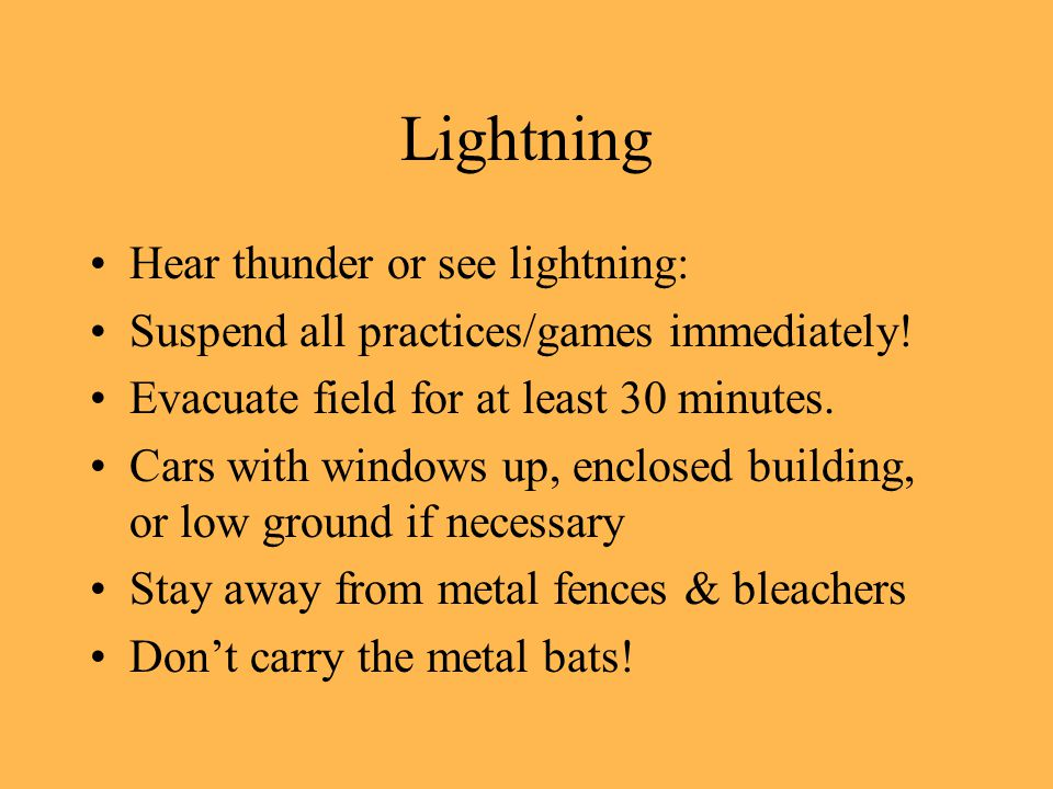 Lightning Hear thunder or see lightning: Suspend all practices/games immediately.