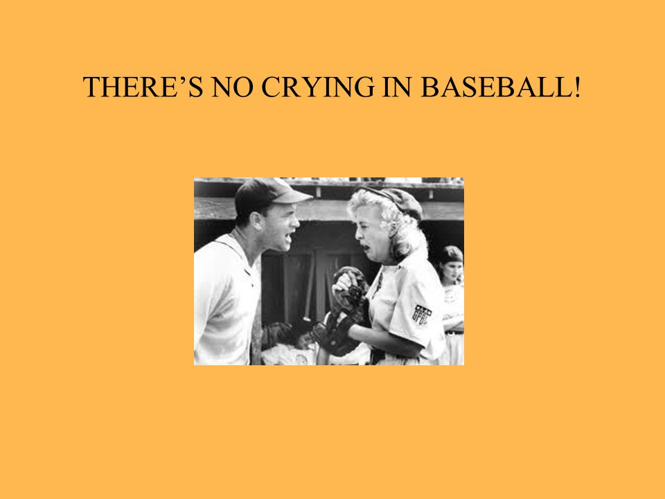 THERES NO CRYING IN BASEBALL!