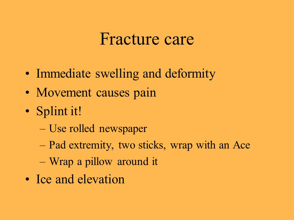 Fracture care Immediate swelling and deformity Movement causes pain Splint it.