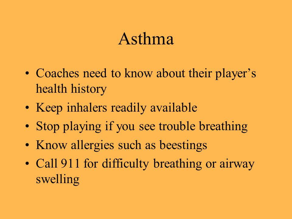 Asthma Coaches need to know about their players health history Keep inhalers readily available Stop playing if you see trouble breathing Know allergies such as beestings Call 911 for difficulty breathing or airway swelling