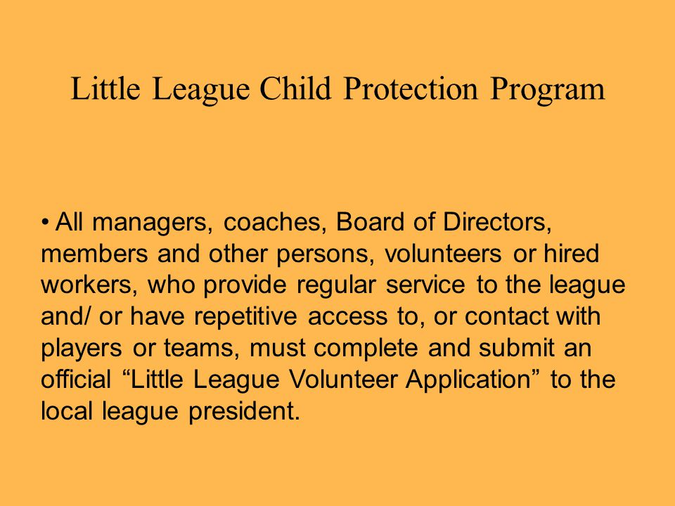 Little League Child Protection Program All managers, coaches, Board of Directors, members and other persons, volunteers or hired workers, who provide regular service to the league and/ or have repetitive access to, or contact with players or teams, must complete and submit an official Little League Volunteer Application to the local league president.