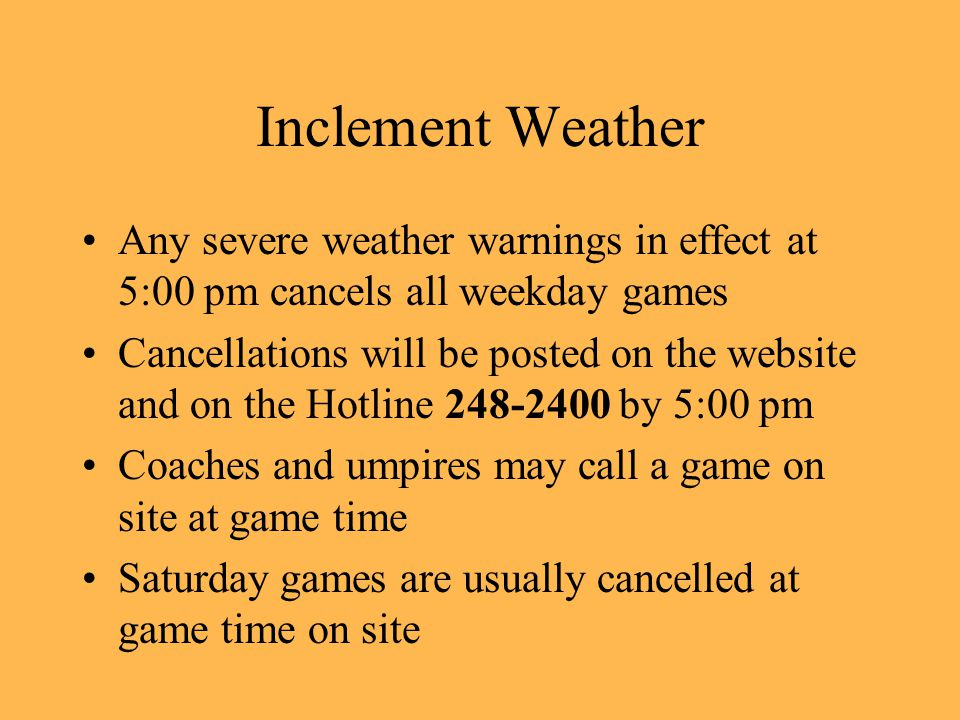 Inclement Weather Any severe weather warnings in effect at 5:00 pm cancels all weekday games Cancellations will be posted on the website and on the Hotline 248-2400 by 5:00 pm Coaches and umpires may call a game on site at game time Saturday games are usually cancelled at game time on site