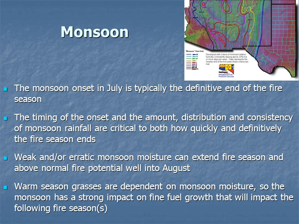 Monsoon The monsoon onset in July is typically the definitive end of the fire season The monsoon onset in July is typically the definitive end of the fire season The timing of the onset and the amount, distribution and consistency of monsoon rainfall are critical to both how quickly and definitively the fire season ends The timing of the onset and the amount, distribution and consistency of monsoon rainfall are critical to both how quickly and definitively the fire season ends Weak and/or erratic monsoon moisture can extend fire season and above normal fire potential well into August Weak and/or erratic monsoon moisture can extend fire season and above normal fire potential well into August Warm season grasses are dependent on monsoon moisture, so the monsoon has a strong impact on fine fuel growth that will impact the following fire season(s) Warm season grasses are dependent on monsoon moisture, so the monsoon has a strong impact on fine fuel growth that will impact the following fire season(s)