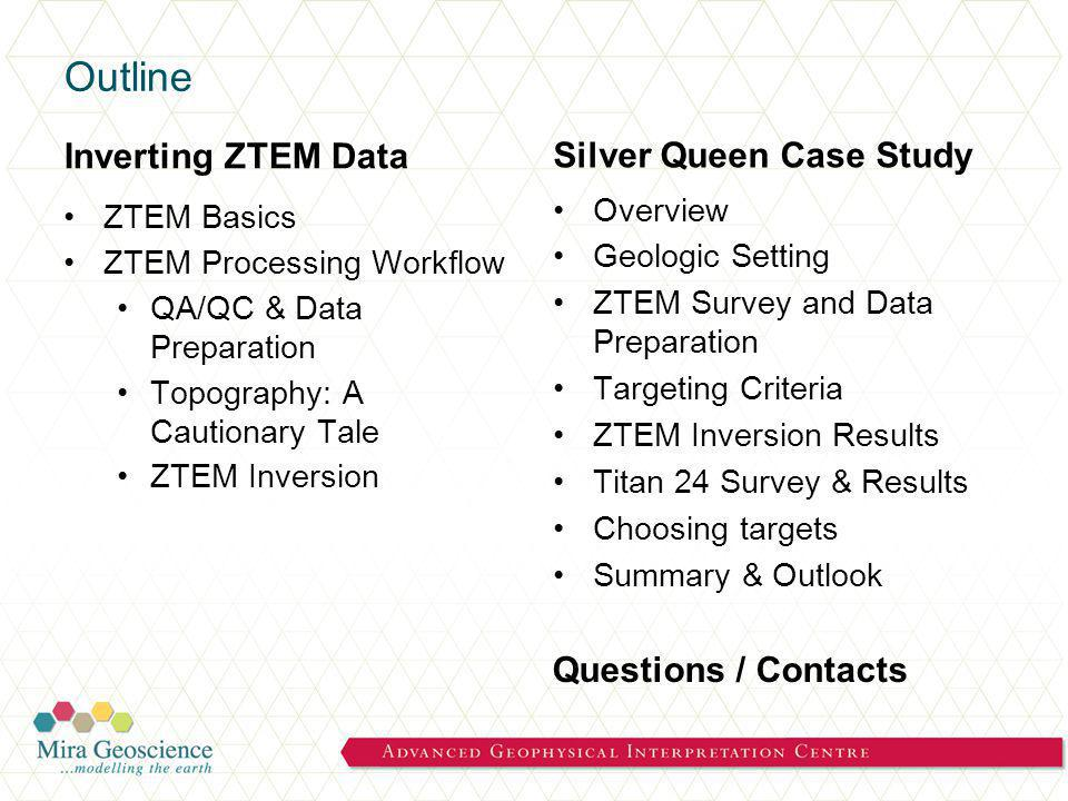 Outline Inverting ZTEM Data ZTEM Basics ZTEM Processing Workflow QA/QC & Data Preparation Topography: A Cautionary Tale ZTEM Inversion Silver Queen Case Study Overview Geologic Setting ZTEM Survey and Data Preparation Targeting Criteria ZTEM Inversion Results Titan 24 Survey & Results Choosing targets Summary & Outlook Questions / Contacts