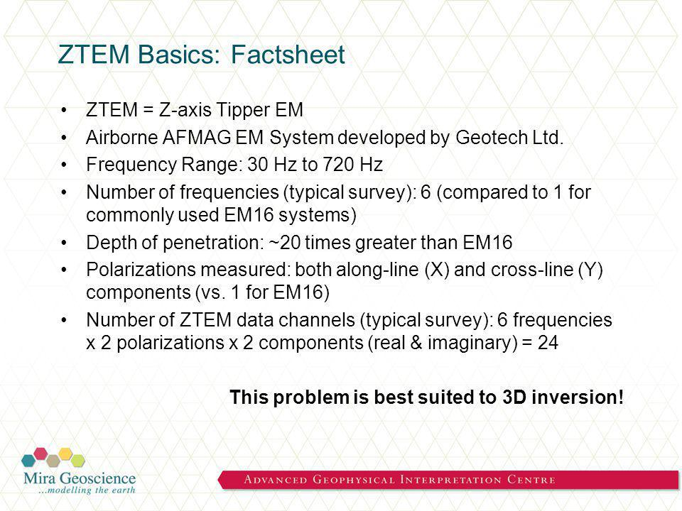 ZTEM Basics: Factsheet ZTEM = Z-axis Tipper EM Airborne AFMAG EM System developed by Geotech Ltd.
