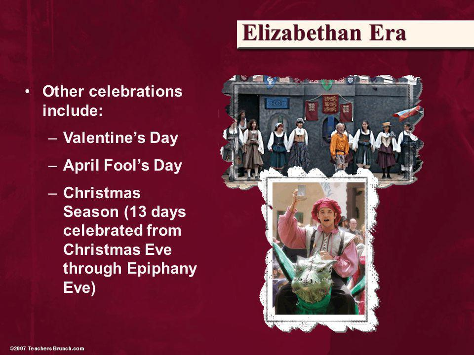 Elizabethan Era Other celebrations include: –Valentines Day –April Fools Day –Christmas Season (13 days celebrated from Christmas Eve through Epiphany Eve)