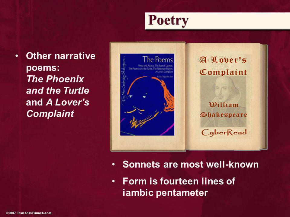Poetry Other narrative poems: The Phoenix and the Turtle and A Lovers Complaint Sonnets are most well-known Form is fourteen lines of iambic pentameter