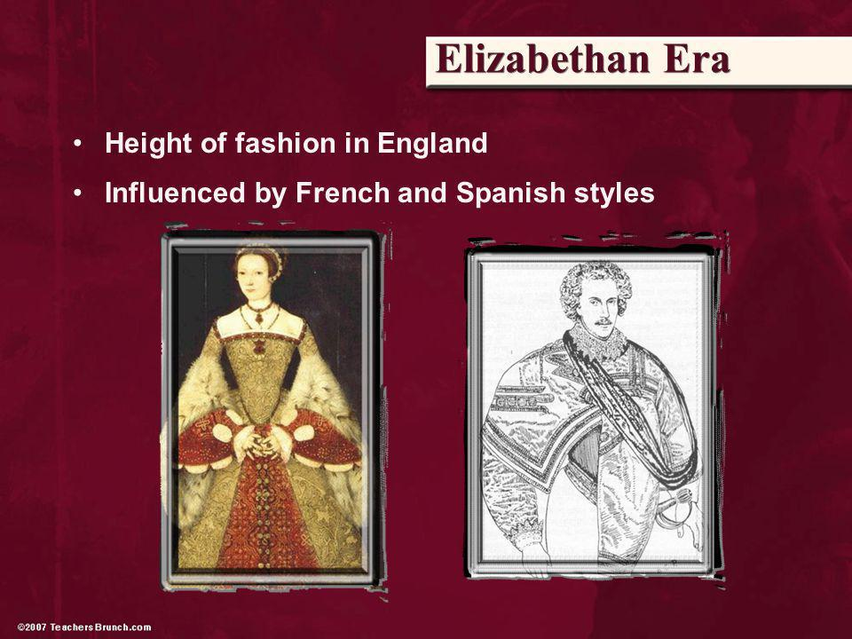 Elizabethan Era Height of fashion in England Influenced by French and Spanish styles