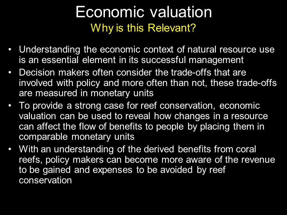 Understanding the economic context of natural resource use is an essential element in its successful management Decision makers often consider the trade-offs that are involved with policy and more often than not, these trade-offs are measured in monetary units To provide a strong case for reef conservation, economic valuation can be used to reveal how changes in a resource can affect the flow of benefits to people by placing them in comparable monetary units With an understanding of the derived benefits from coral reefs, policy makers can become more aware of the revenue to be gained and expenses to be avoided by reef conservation Economic valuation Why is this Relevant