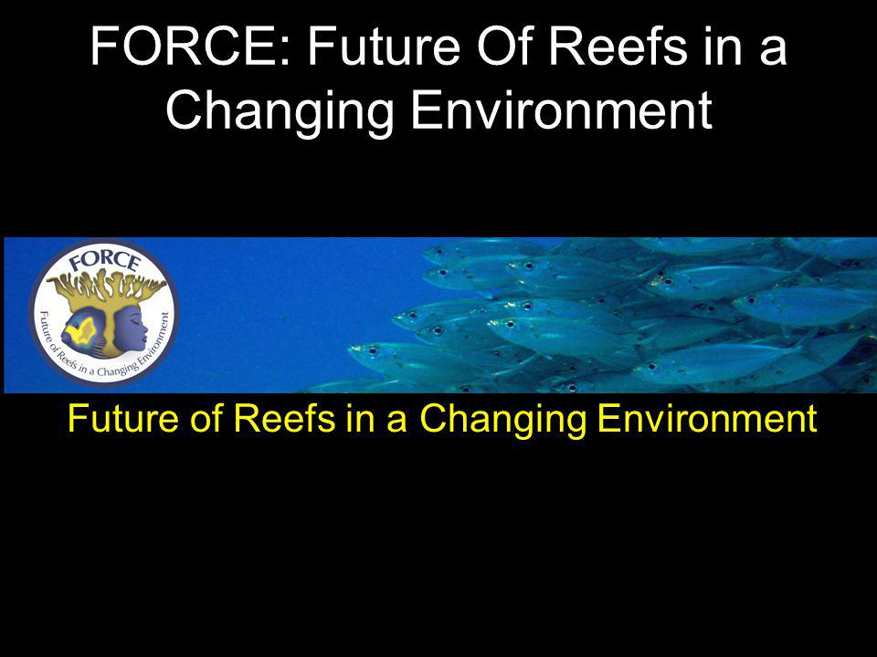 Future of Reefs in a Changing Environment FORCE: Future Of Reefs in a Changing Environment