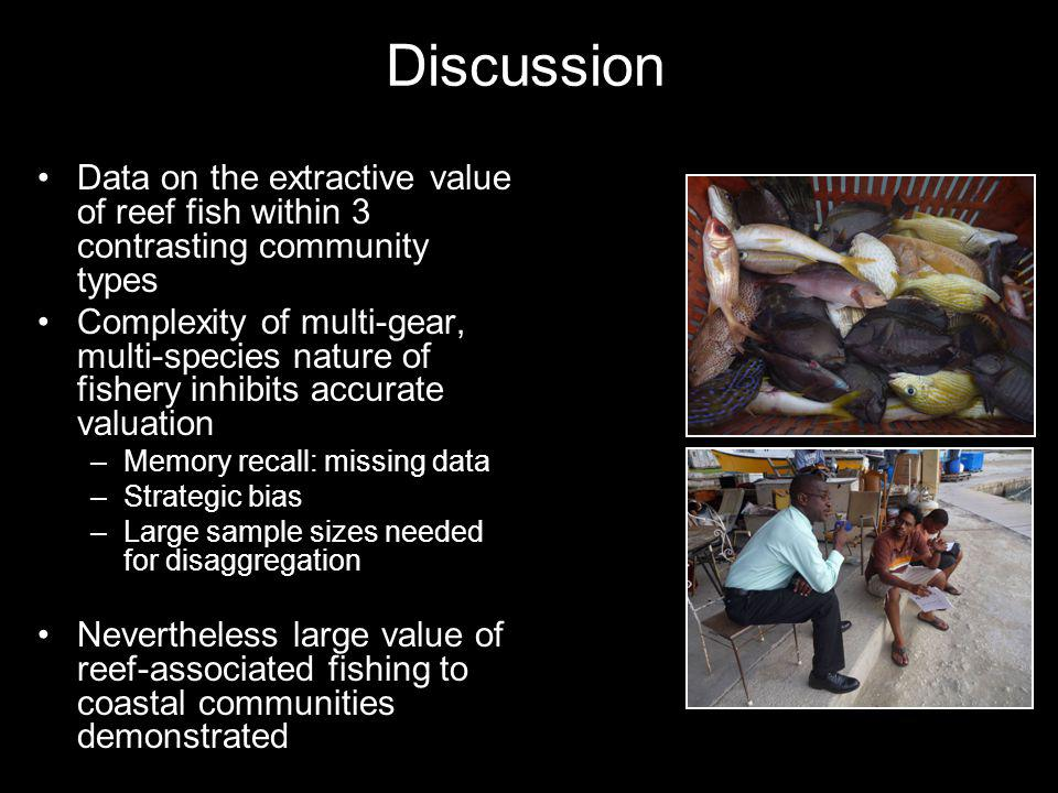 Data on the extractive value of reef fish within 3 contrasting community types Complexity of multi-gear, multi-species nature of fishery inhibits accurate valuation –Memory recall: missing data –Strategic bias –Large sample sizes needed for disaggregation Nevertheless large value of reef-associated fishing to coastal communities demonstrated Discussion