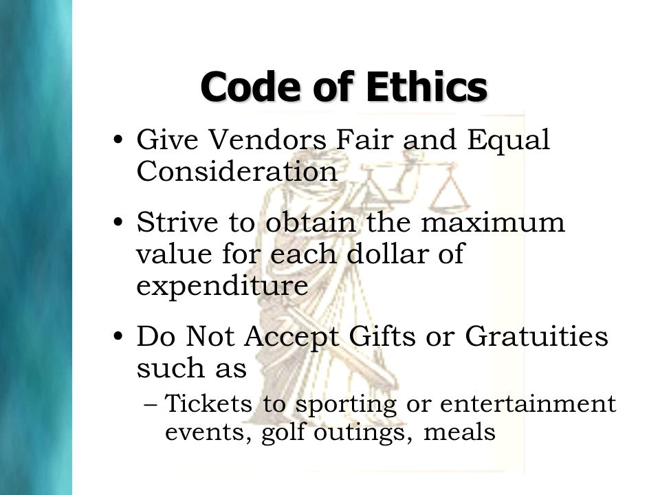 Code of Ethics Give Vendors Fair and Equal Consideration Strive to obtain the maximum value for each dollar of expenditure Do Not Accept Gifts or Gratuities such as –Tickets to sporting or entertainment events, golf outings, meals