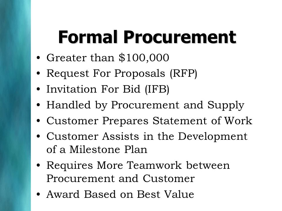Greater than $100,000 Request For Proposals (RFP) Invitation For Bid (IFB) Handled by Procurement and Supply Customer Prepares Statement of Work Customer Assists in the Development of a Milestone Plan Requires More Teamwork between Procurement and Customer Award Based on Best Value